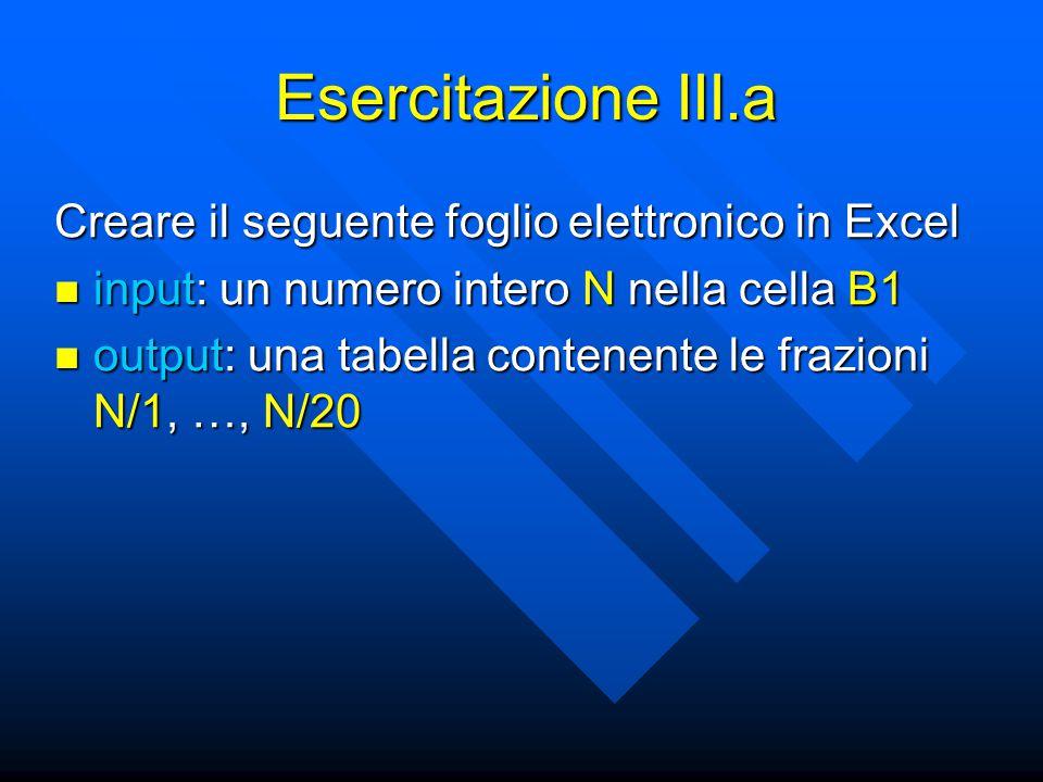 Esercitazione III.a Creare il seguente foglio elettronico in Excel input: un numero intero N nella cella B1 input: un numero intero N nella cella B1 output: una tabella contenente le frazioni N/1, …, N/20 output: una tabella contenente le frazioni N/1, …, N/20