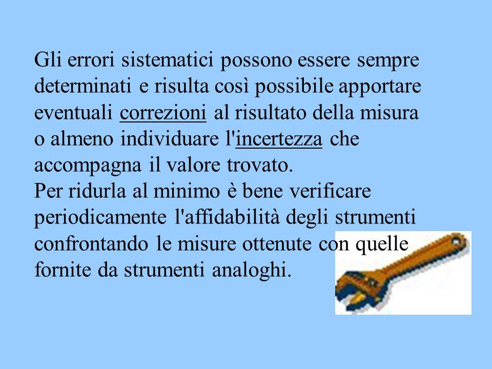 Gli errori sistematici possono essere sempre determinati e risulta così possibile apportare eventuali correzioni al risultato della misura o almeno in