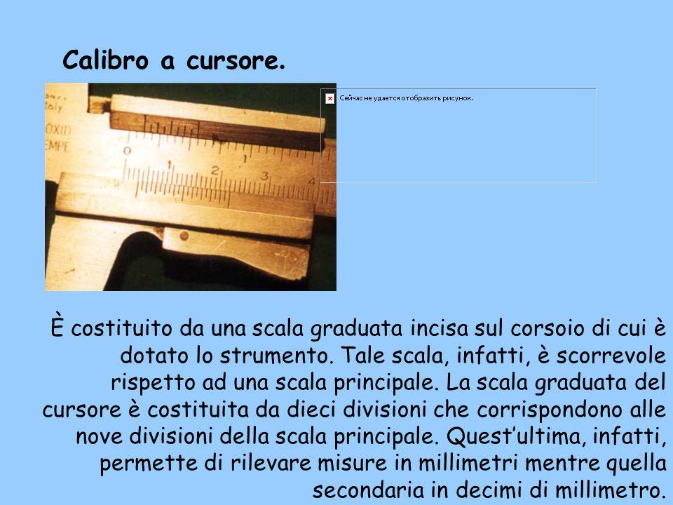 Calibro a cursore. È costituito da una scala graduata incisa sul corsoio di cui è dotato lo strumento. Tale scala, infatti, è scorrevole rispetto ad u