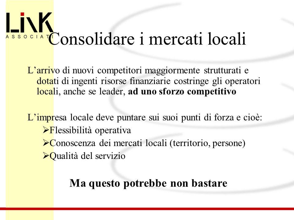 Consolidare i mercati locali L'arrivo di nuovi competitori maggiormente strutturati e dotati di ingenti risorse finanziarie costringe gli operatori lo