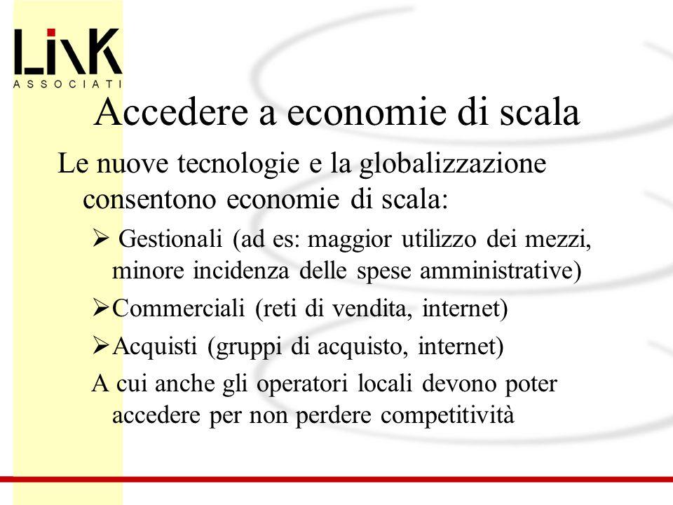 Accedere a economie di scala Le nuove tecnologie e la globalizzazione consentono economie di scala:  Gestionali (ad es: maggior utilizzo dei mezzi, m