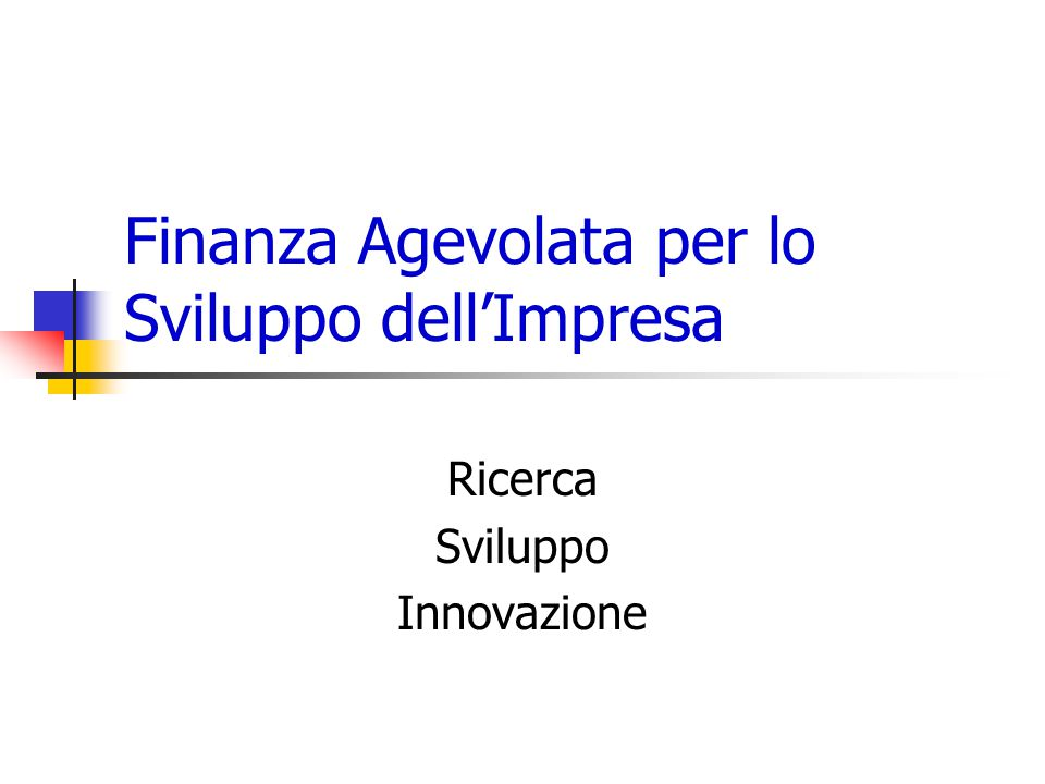 Finanza Agevolata per lo Sviluppo dell'Impresa Ricerca Sviluppo Innovazione