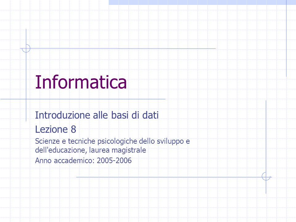 Informatica Introduzione alle basi di dati Lezione 8 Scienze e tecniche psicologiche dello sviluppo e dell educazione, laurea magistrale Anno accademico: 2005-2006