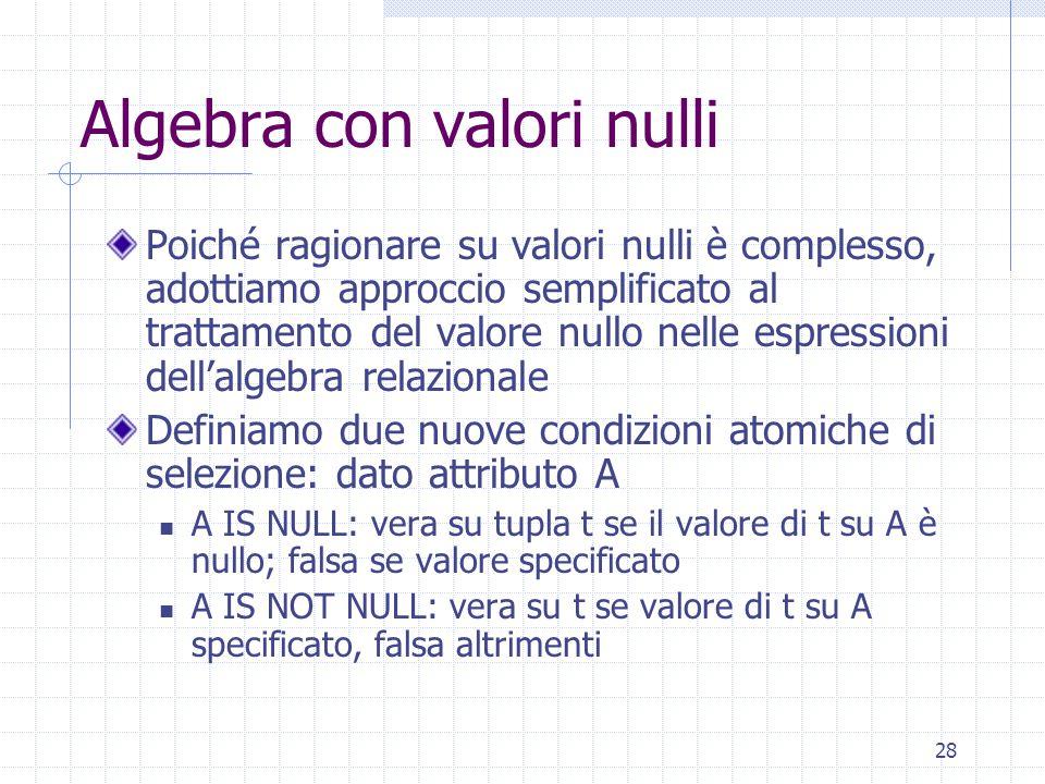 28 Algebra con valori nulli Poiché ragionare su valori nulli è complesso, adottiamo approccio semplificato al trattamento del valore nullo nelle espressioni dell'algebra relazionale Definiamo due nuove condizioni atomiche di selezione: dato attributo A A IS NULL: vera su tupla t se il valore di t su A è nullo; falsa se valore specificato A IS NOT NULL: vera su t se valore di t su A specificato, falsa altrimenti