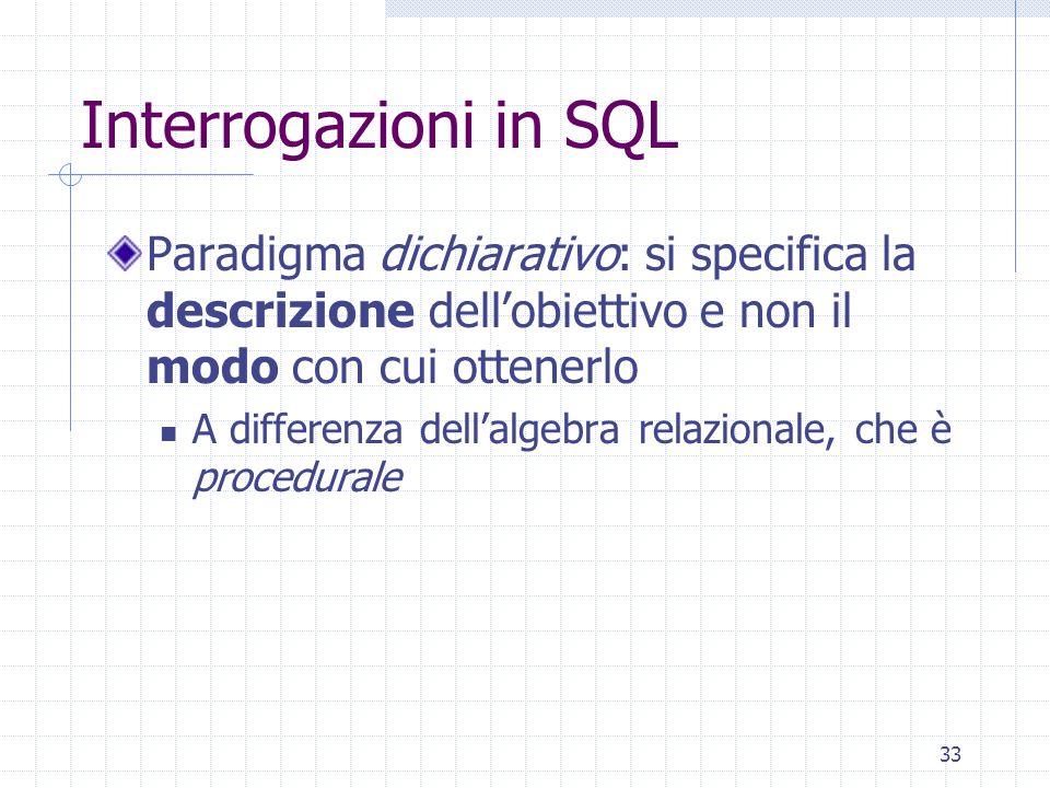 33 Interrogazioni in SQL Paradigma dichiarativo: si specifica la descrizione dell'obiettivo e non il modo con cui ottenerlo A differenza dell'algebra relazionale, che è procedurale