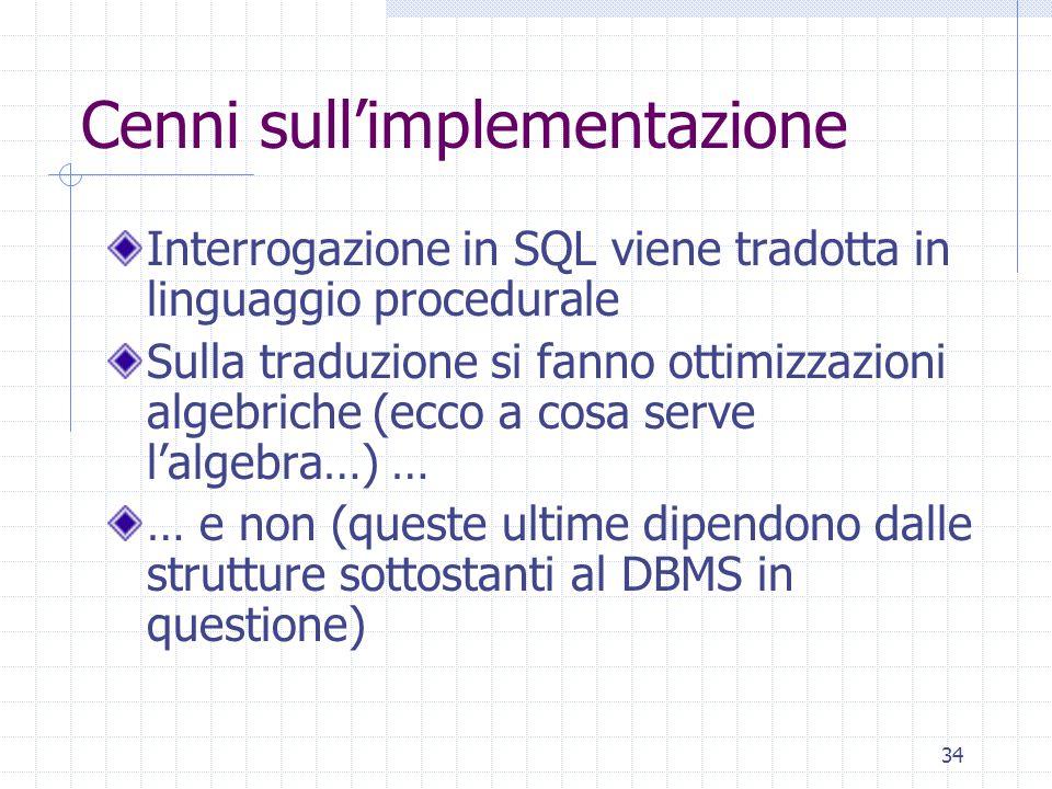 34 Cenni sull'implementazione Interrogazione in SQL viene tradotta in linguaggio procedurale Sulla traduzione si fanno ottimizzazioni algebriche (ecco a cosa serve l'algebra…) … … e non (queste ultime dipendono dalle strutture sottostanti al DBMS in questione)