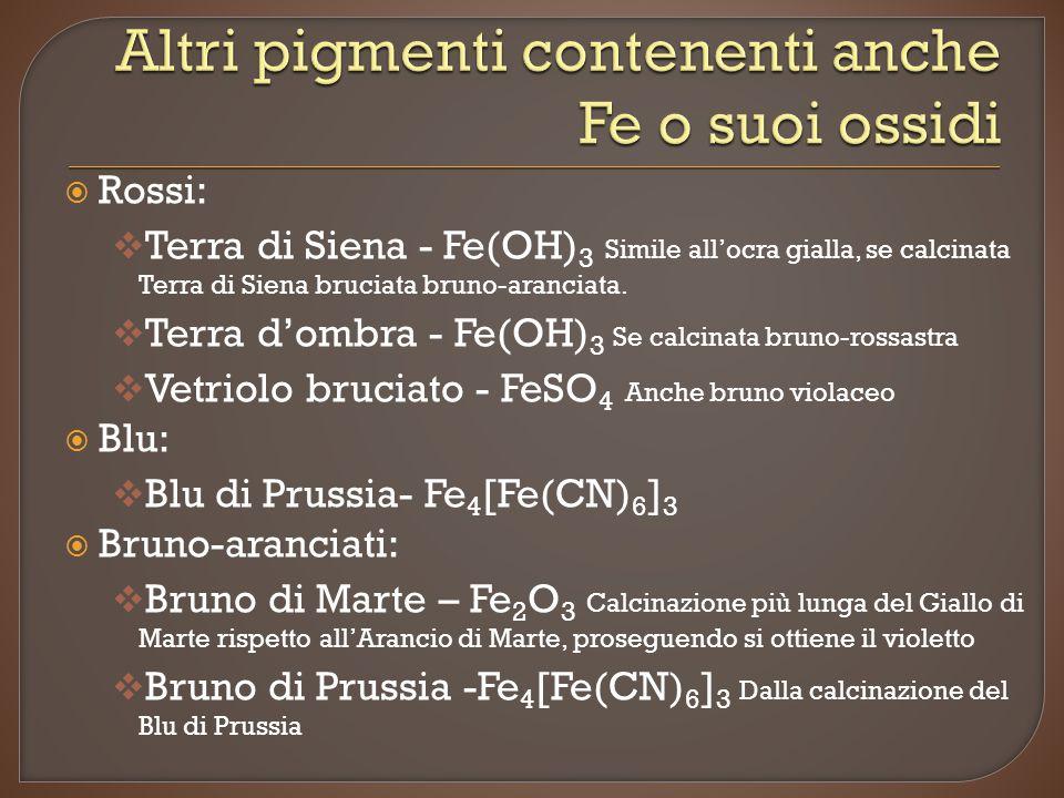  Rossi:  Terra di Siena - Fe(OH) 3 Simile all'ocra gialla, se calcinata Terra di Siena bruciata bruno-aranciata.  Terra d'ombra - Fe(OH) 3 Se calci