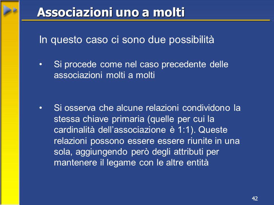 42 In questo caso ci sono due possibilità Si procede come nel caso precedente delle associazioni molti a molti Si osserva che alcune relazioni condividono la stessa chiave primaria (quelle per cui la cardinalità dell'associazione è 1:1).
