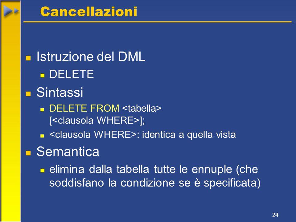 24 Cancellazioni Istruzione del DML DELETE Sintassi DELETE FROM [ ]; : identica a quella vista Semantica elimina dalla tabella tutte le ennuple (che soddisfano la condizione se è specificata)