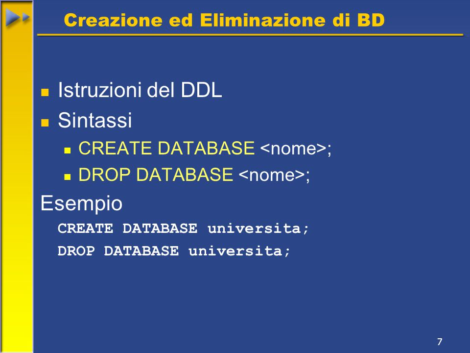7 Creazione ed Eliminazione di BD Istruzioni del DDL Sintassi CREATE DATABASE ; DROP DATABASE ; Esempio CREATE DATABASE universita; DROP DATABASE universita;