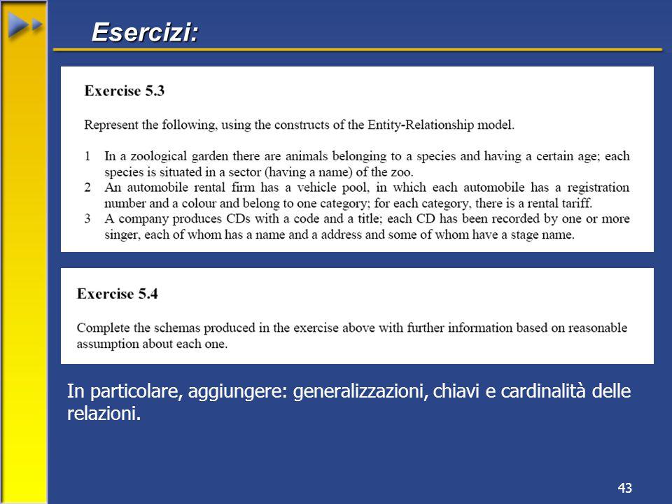 43 Esercizi: In particolare, aggiungere: generalizzazioni, chiavi e cardinalità delle relazioni.