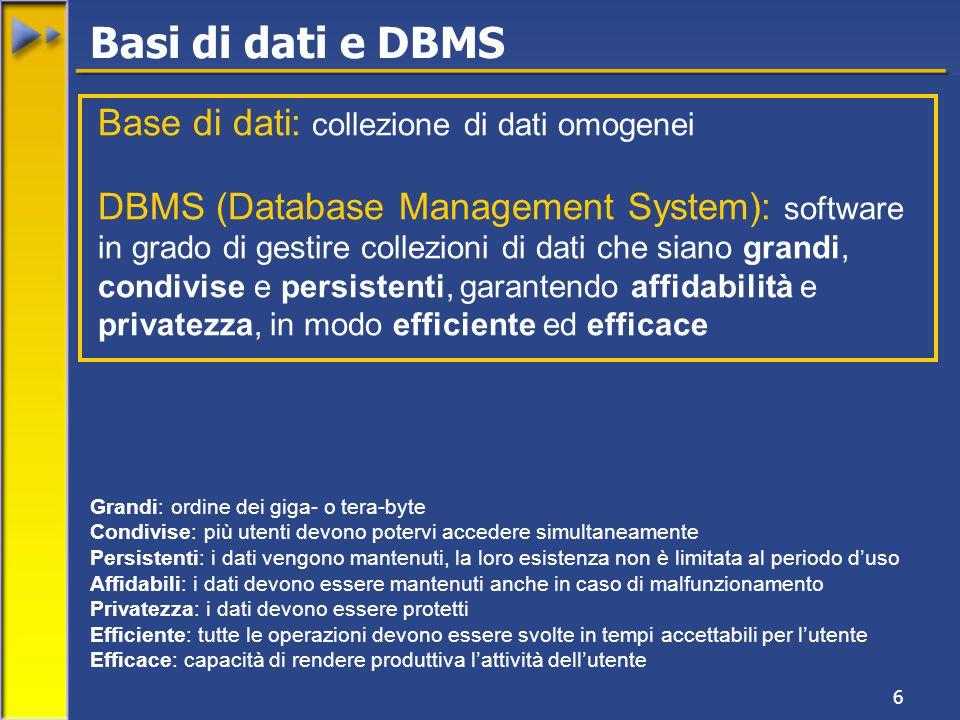 6 Base di dati: collezione di dati omogenei DBMS (Database Management System): software in grado di gestire collezioni di dati che siano grandi, condivise e persistenti, garantendo affidabilità e privatezza, in modo efficiente ed efficace Grandi: ordine dei giga- o tera-byte Condivise: più utenti devono potervi accedere simultaneamente Persistenti: i dati vengono mantenuti, la loro esistenza non è limitata al periodo d'uso Affidabili: i dati devono essere mantenuti anche in caso di malfunzionamento Privatezza: i dati devono essere protetti Efficiente: tutte le operazioni devono essere svolte in tempi accettabili per l'utente Efficace: capacità di rendere produttiva l'attività dell'utente Basi di dati e DBMS