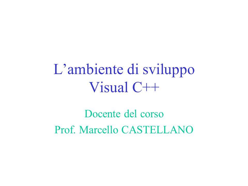 L'ambiente di sviluppo Visual C++ Docente del corso Prof. Marcello CASTELLANO