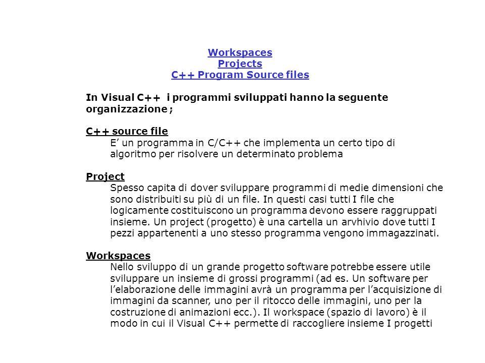 Workspaces Projects C++ Program Source files In Visual C++ i programmi sviluppati hanno la seguente organizzazione ; C++ source file E' un programma in C/C++ che implementa un certo tipo di algoritmo per risolvere un determinato problema Project Spesso capita di dover sviluppare programmi di medie dimensioni che sono distribuiti su più di un file.