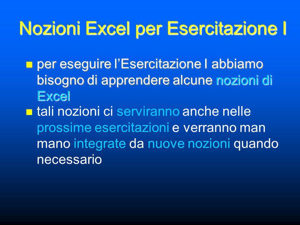 Nozioni Excel per Esercitazione I per eseguire l'Esercitazione I abbiamo bisogno di apprendere alcune nozioni di Excel per eseguire l'Esercitazione I abbiamo bisogno di apprendere alcune nozioni di Excel tali nozioni ci serviranno anche nelle prossime esercitazioni e verranno man mano integrate da nuove nozioni quando necessario