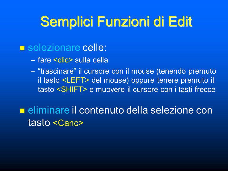 Semplici Funzioni di Edit selezionare celle: –fare sulla cella – trascinare il cursore con il mouse (tenendo premuto il tasto del mouse) oppure tenere premuto il tasto e muovere il cursore con i tasti frecce eliminare il contenuto della selezione con tasto