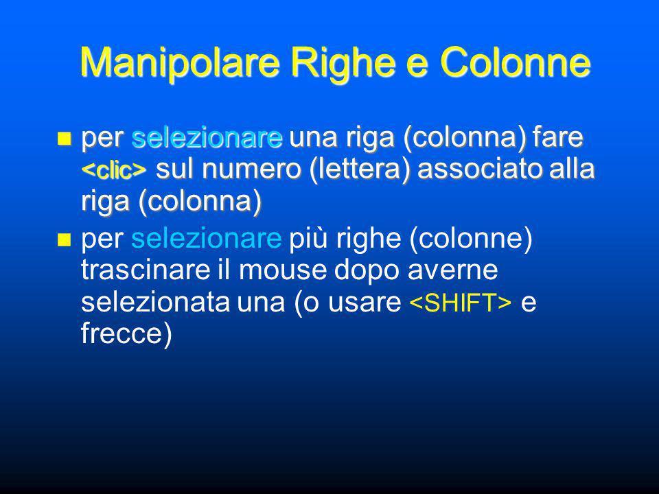 Manipolare Righe e Colonne per selezionare una riga (colonna) fare sul numero (lettera) associato alla riga (colonna) per selezionare una riga (colonna) fare sul numero (lettera) associato alla riga (colonna) per selezionare più righe (colonne) trascinare il mouse dopo averne selezionata una (o usare e frecce)