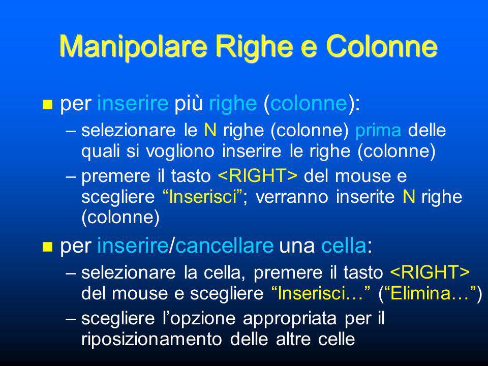 Manipolare Righe e Colonne per inserire più righe (colonne): –selezionare le N righe (colonne) prima delle quali si vogliono inserire le righe (colonne) –premere il tasto del mouse e scegliere Inserisci ; verranno inserite N righe (colonne) per inserire/cancellare una cella: –selezionare la cella, premere il tasto del mouse e scegliere Inserisci… ( Elimina… ) –scegliere l'opzione appropriata per il riposizionamento delle altre celle
