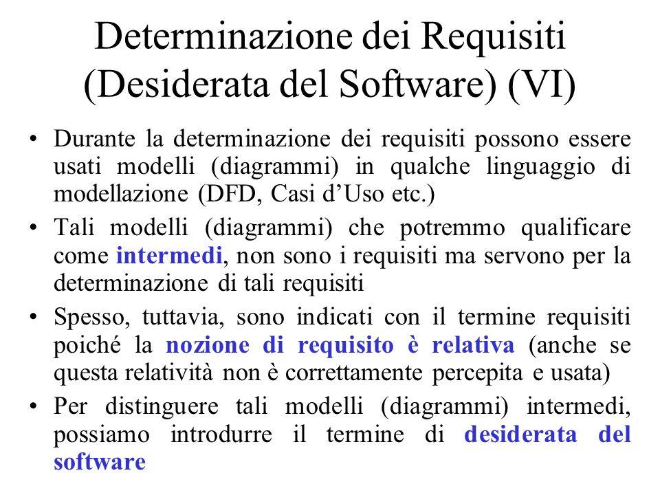 Durante la determinazione dei requisiti possono essere usati modelli (diagrammi) in qualche linguaggio di modellazione (DFD, Casi d'Uso etc.) Tali modelli (diagrammi) che potremmo qualificare come intermedi, non sono i requisiti ma servono per la determinazione di tali requisiti Spesso, tuttavia, sono indicati con il termine requisiti poiché la nozione di requisito è relativa (anche se questa relatività non è correttamente percepita e usata) Per distinguere tali modelli (diagrammi) intermedi, possiamo introdurre il termine di desiderata del software Determinazione dei Requisiti (Desiderata del Software) (VI)