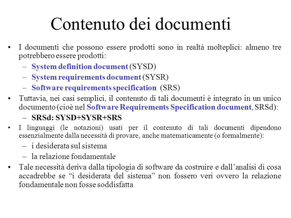 Contenuto dei documenti I documenti che possono essere prodotti sono in realtà molteplici: almeno tre potrebbero essere prodotti: –System definition document (SYSD) –System requirements document (SYSR) –Software requirements specification (SRS) Tuttavia, nei casi semplici, il contenuto di tali documenti è integrato in un unico documento (cioè nel Software Requirements Specification document, SRSd): –SRSd: SYSD+SYSR+SRS I linguaggi (le notazioni) usati per il contenuto di tali documenti dipendono essenzialmente dalla necessità di provare, anche matematicamente (o formalmente): –i desiderata sul sistema –la relazione fondamentale Tale necessità deriva dalla tipologia di software da costruire e dall'analisi di cosa accadrebbe se i desiderata del sistema non fossero veri ovvero la relazione fondamentale non fosse soddisfatta