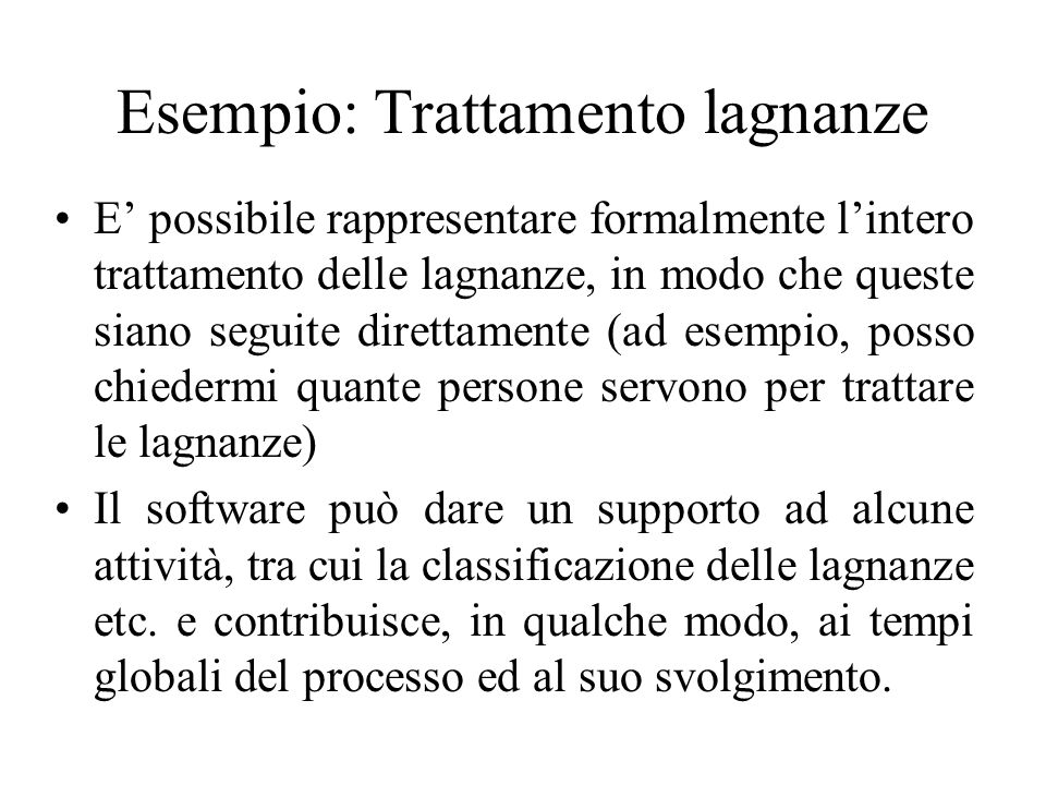 Esempio: Trattamento lagnanze E' possibile rappresentare formalmente l'intero trattamento delle lagnanze, in modo che queste siano seguite direttamente (ad esempio, posso chiedermi quante persone servono per trattare le lagnanze) Il software può dare un supporto ad alcune attività, tra cui la classificazione delle lagnanze etc.