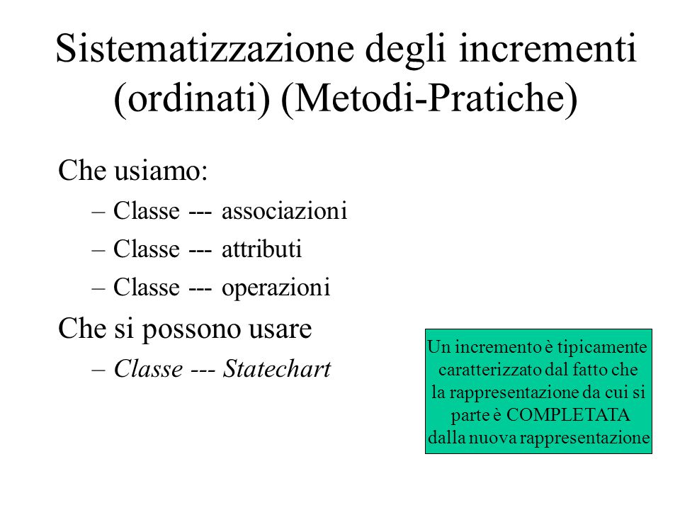 Sistematizzazione degli incrementi (ordinati) (Metodi-Pratiche) Che usiamo: –Classe --- associazioni –Classe --- attributi –Classe --- operazioni Che si possono usare –Classe --- Statechart Un incremento è tipicamente caratterizzato dal fatto che la rappresentazione da cui si parte è COMPLETATA dalla nuova rappresentazione