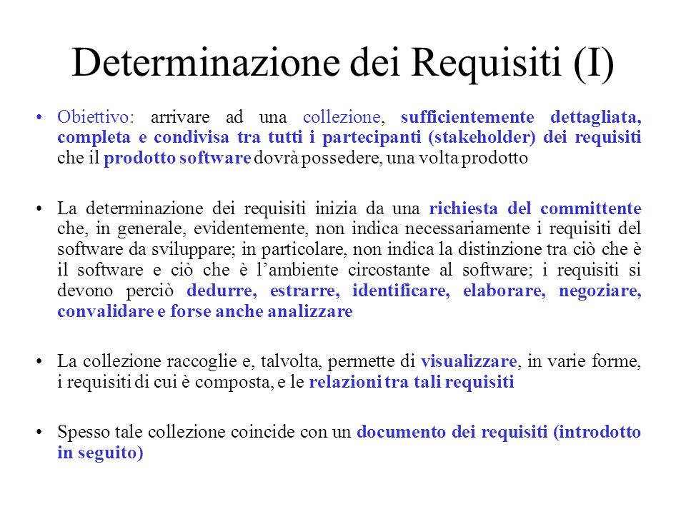 Determinazione dei Requisiti (I) Obiettivo: arrivare ad una collezione, sufficientemente dettagliata, completa e condivisa tra tutti i partecipanti (stakeholder) dei requisiti che il prodotto software dovrà possedere, una volta prodotto La determinazione dei requisiti inizia da una richiesta del committente che, in generale, evidentemente, non indica necessariamente i requisiti del software da sviluppare; in particolare, non indica la distinzione tra ciò che è il software e ciò che è l'ambiente circostante al software; i requisiti si devono perciò dedurre, estrarre, identificare, elaborare, negoziare, convalidare e forse anche analizzare La collezione raccoglie e, talvolta, permette di visualizzare, in varie forme, i requisiti di cui è composta, e le relazioni tra tali requisiti Spesso tale collezione coincide con un documento dei requisiti (introdotto in seguito)