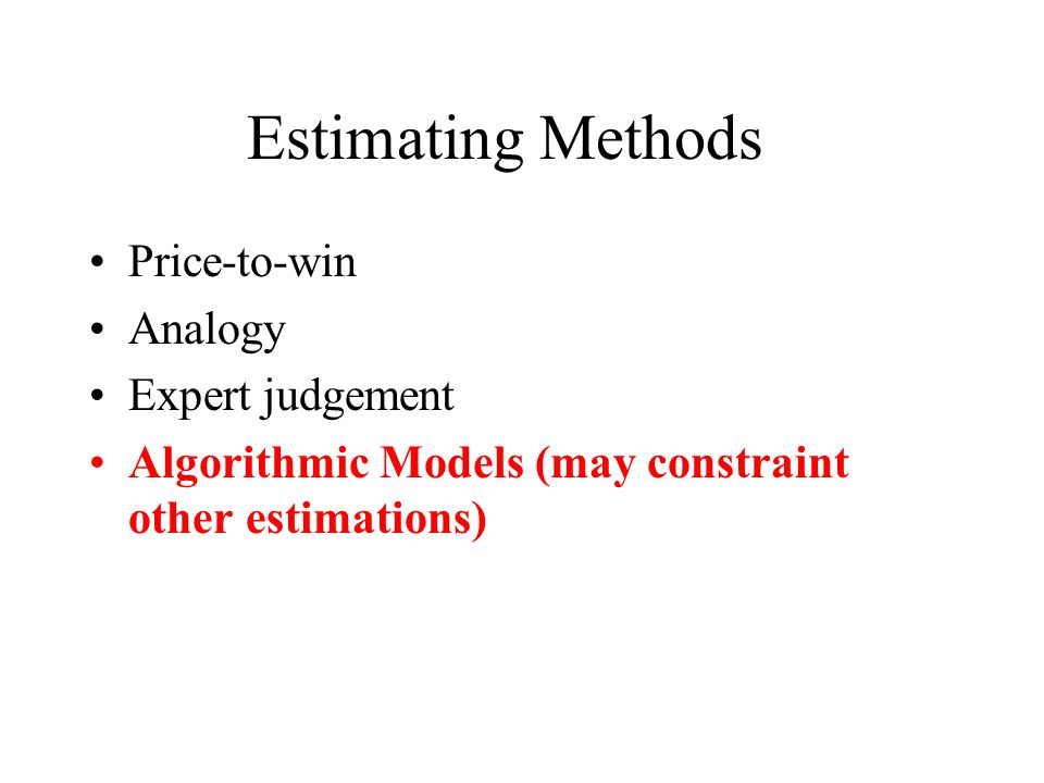 Estimating Methods Price-to-win Analogy Expert judgement Algorithmic Models (may constraint other estimations)