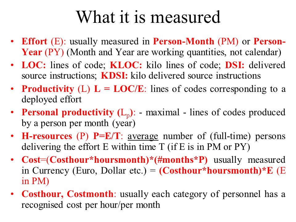 What it is measured Effort (E): usually measured in Person-Month (PM) or Person- Year (PY) (Month and Year are working quantities, not calendar) LOC: