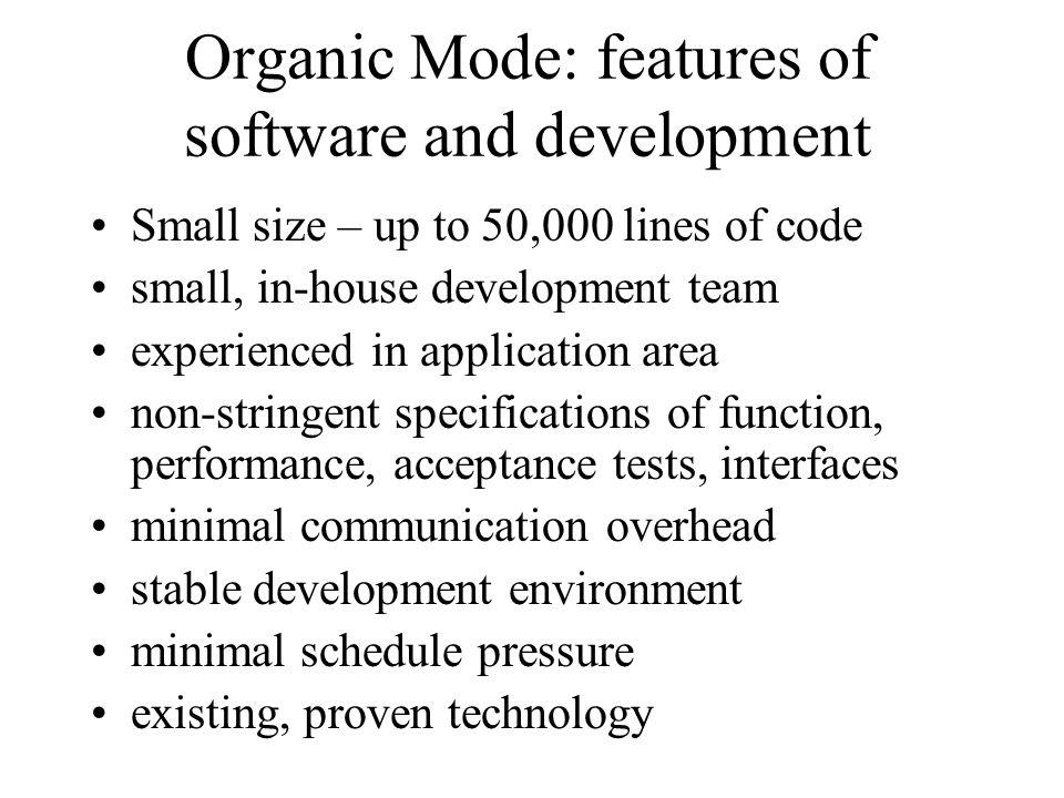 Organic Mode: features of software and development Small size – up to 50,000 lines of code small, in-house development team experienced in application