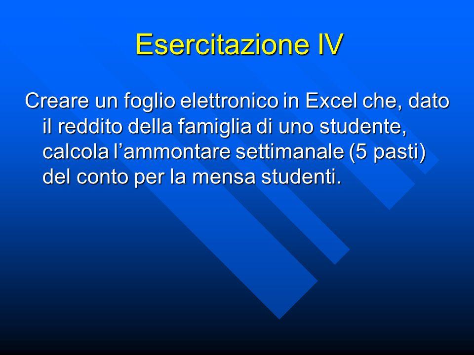 Esercitazione IV Creare un foglio elettronico in Excel che, dato il reddito della famiglia di uno studente, calcola l'ammontare settimanale (5 pasti) del conto per la mensa studenti.