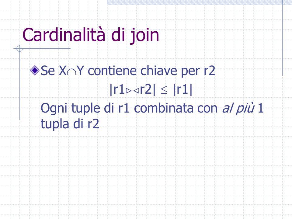 Cardinalità di join Se X  Y contiene chiave per r2 |r1  r2|  |r1| Ogni tuple di r1 combinata con al più 1 tupla di r2