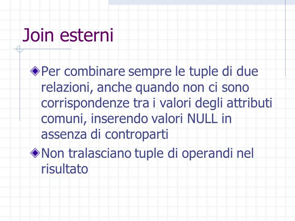 Join esterni Per combinare sempre le tuple di due relazioni, anche quando non ci sono corrispondenze tra i valori degli attributi comuni, inserendo valori NULL in assenza di controparti Non tralasciano tuple di operandi nel risultato