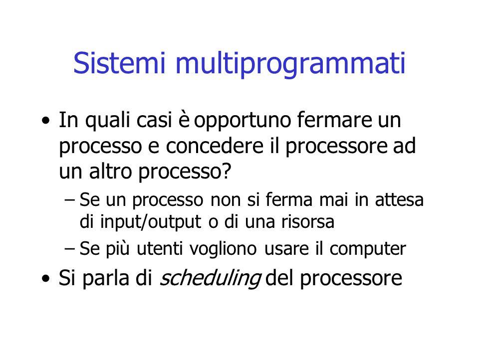 Sistemi multiprogrammati In quali casi è opportuno fermare un processo e concedere il processore ad un altro processo? –Se un processo non si ferma ma