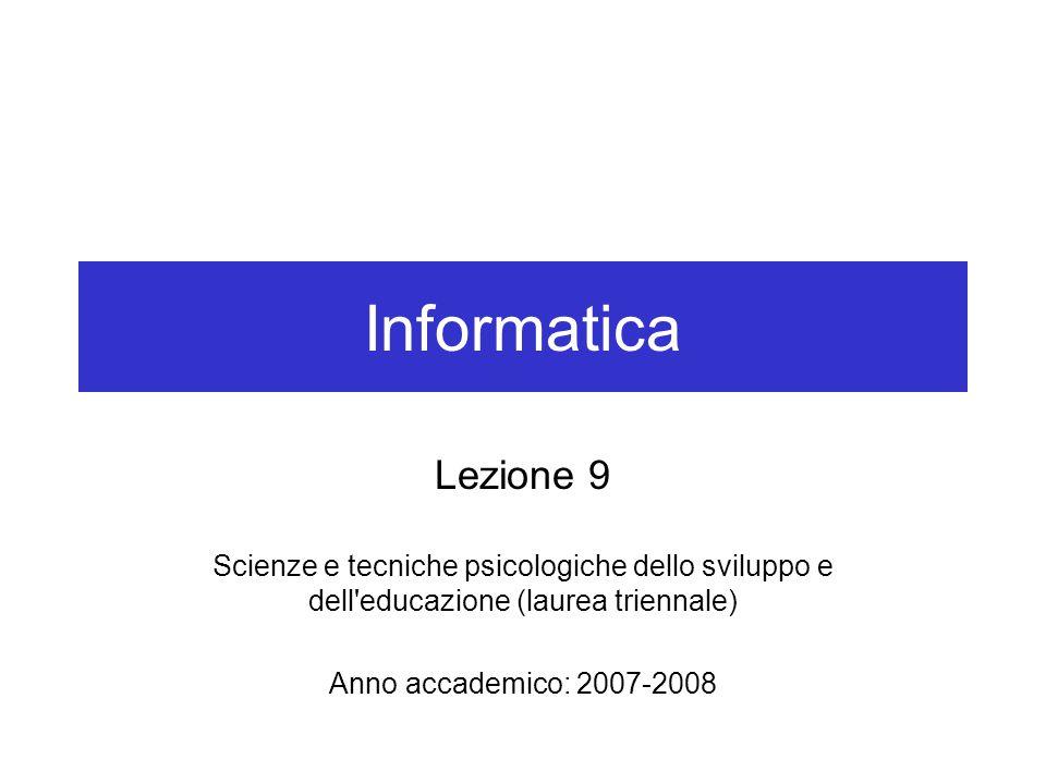 Informatica Lezione 9 Scienze e tecniche psicologiche dello sviluppo e dell educazione (laurea triennale) Anno accademico: 2007-2008