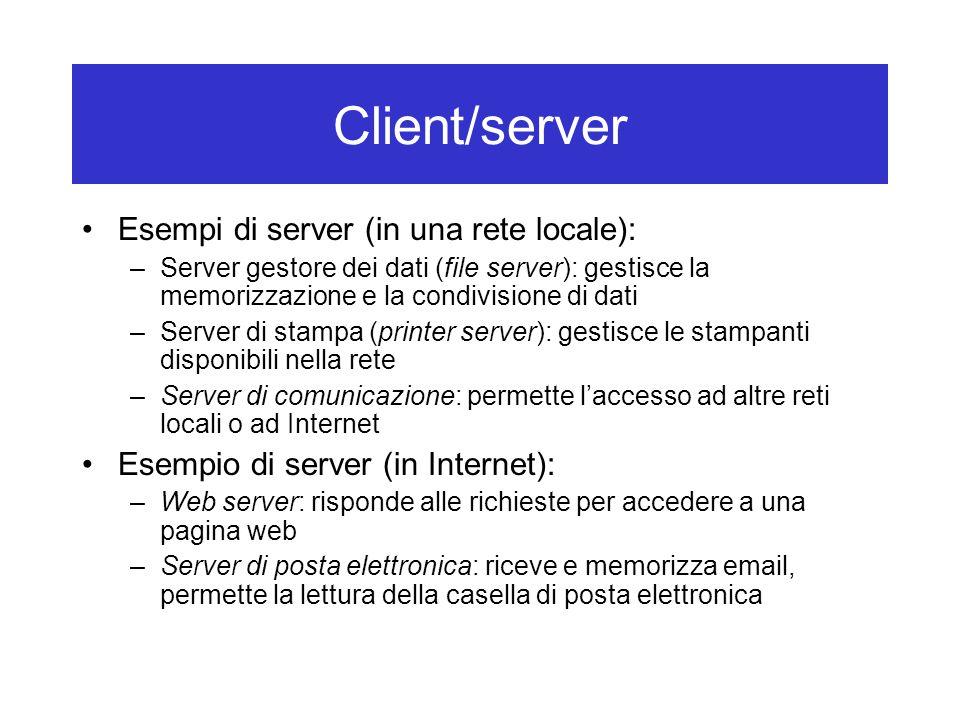 Client/server Esempi di server (in una rete locale): –Server gestore dei dati (file server): gestisce la memorizzazione e la condivisione di dati –Server di stampa (printer server): gestisce le stampanti disponibili nella rete –Server di comunicazione: permette l'accesso ad altre reti locali o ad Internet Esempio di server (in Internet): –Web server: risponde alle richieste per accedere a una pagina web –Server di posta elettronica: riceve e memorizza email, permette la lettura della casella di posta elettronica