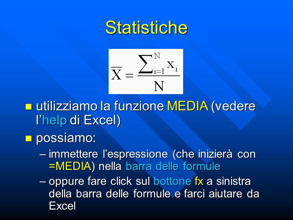 Statistiche utilizziamo la funzione MEDIA (vedere l'help di Excel) utilizziamo la funzione MEDIA (vedere l'help di Excel) possiamo: possiamo: –immettere l'espressione (che inizierà con =MEDIA) nella barra delle formule –oppure fare click sul bottone fx a sinistra della barra delle formule e farci aiutare da Excel