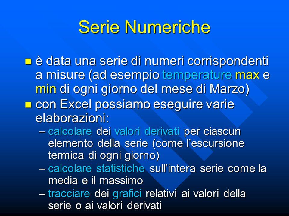 Serie Numeriche è data una serie di numeri corrispondenti a misure (ad esempio temperature max e min di ogni giorno del mese di Marzo) è data una serie di numeri corrispondenti a misure (ad esempio temperature max e min di ogni giorno del mese di Marzo) con Excel possiamo eseguire varie elaborazioni: con Excel possiamo eseguire varie elaborazioni: –calcolare statistiche sull'intera serie come la media e il massimo –calcolare dei valori derivati per ciascun elemento della serie (come l'escursione termica di ogni giorno) –tracciare dei grafici relativi ai valori della serie o ai valori derivati