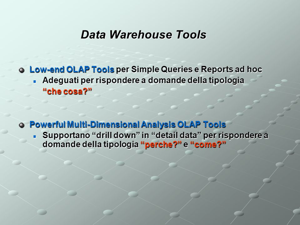 Data Warehouse Tools Low-end OLAP Tools per Simple Queries e Reports ad hoc Adeguati per rispondere a domande della tipologia Adeguati per rispondere