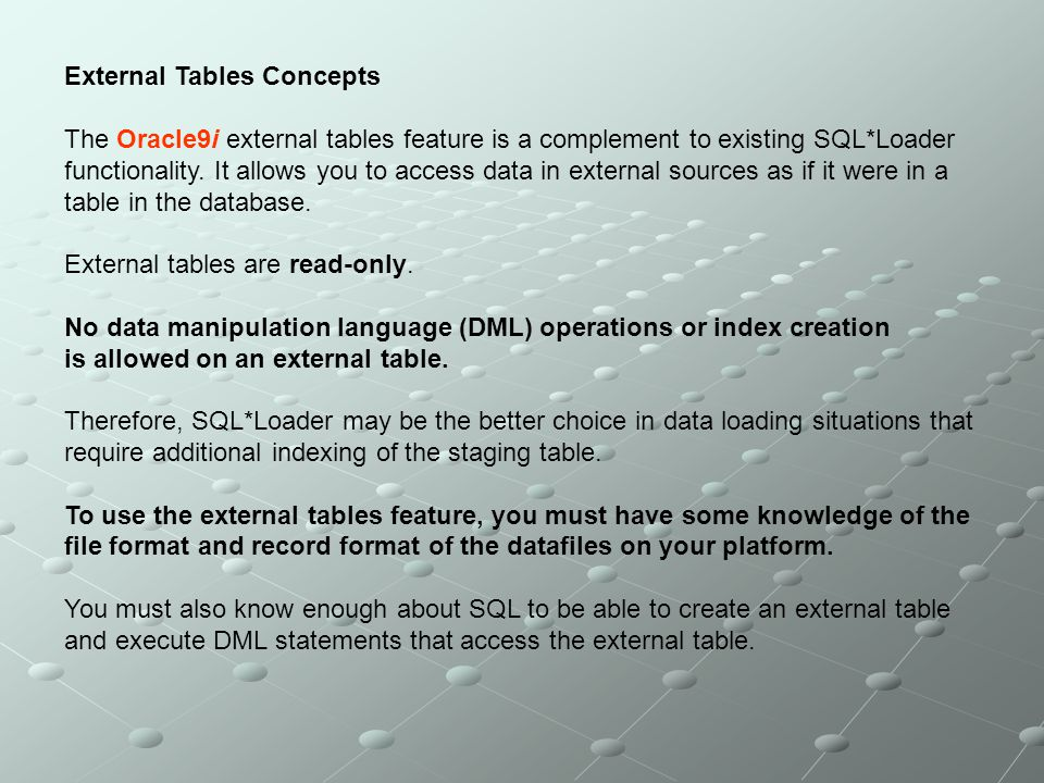 External Tables Concepts The Oracle9i external tables feature is a complement to existing SQL*Loader functionality. It allows you to access data in ex