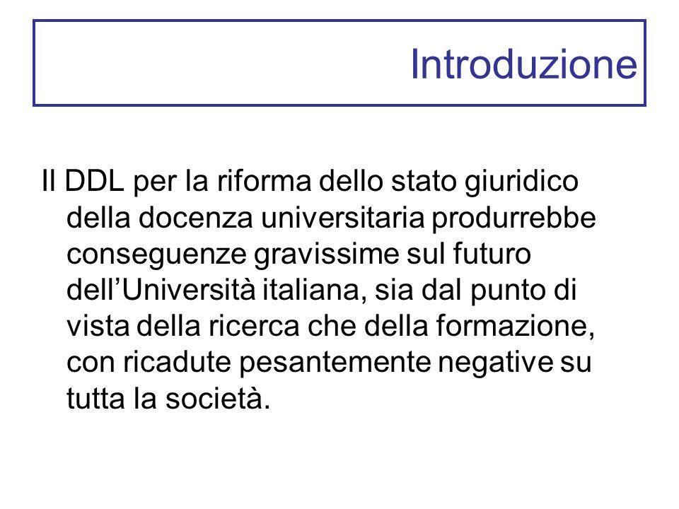 Introduzione Il DDL per la riforma dello stato giuridico della docenza universitaria produrrebbe conseguenze gravissime sul futuro dell'Università italiana, sia dal punto di vista della ricerca che della formazione, con ricadute pesantemente negative su tutta la società.