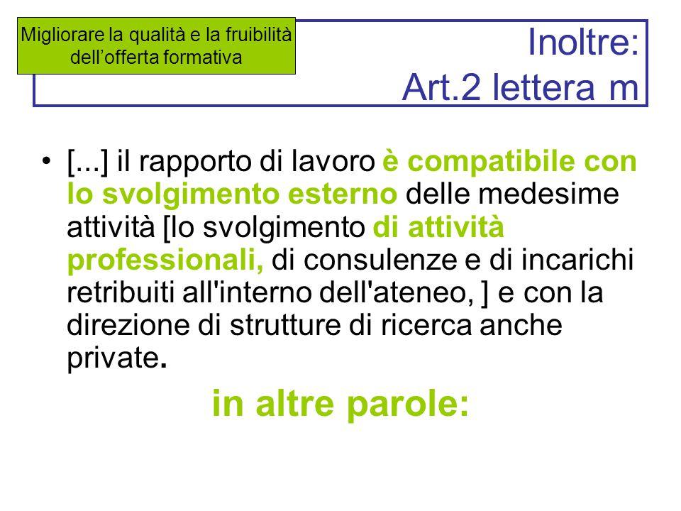 Inoltre: Art.2 lettera m [...] il rapporto di lavoro è compatibile con lo svolgimento esterno delle medesime attività [lo svolgimento di attività professionali, di consulenze e di incarichi retribuiti all interno dell ateneo, ] e con la direzione di strutture di ricerca anche private.