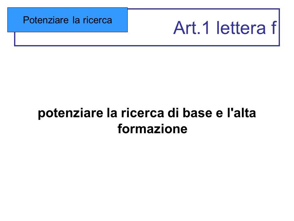 Art.1 lettera f potenziare la ricerca di base e l'alta formazione Potenziare la ricerca