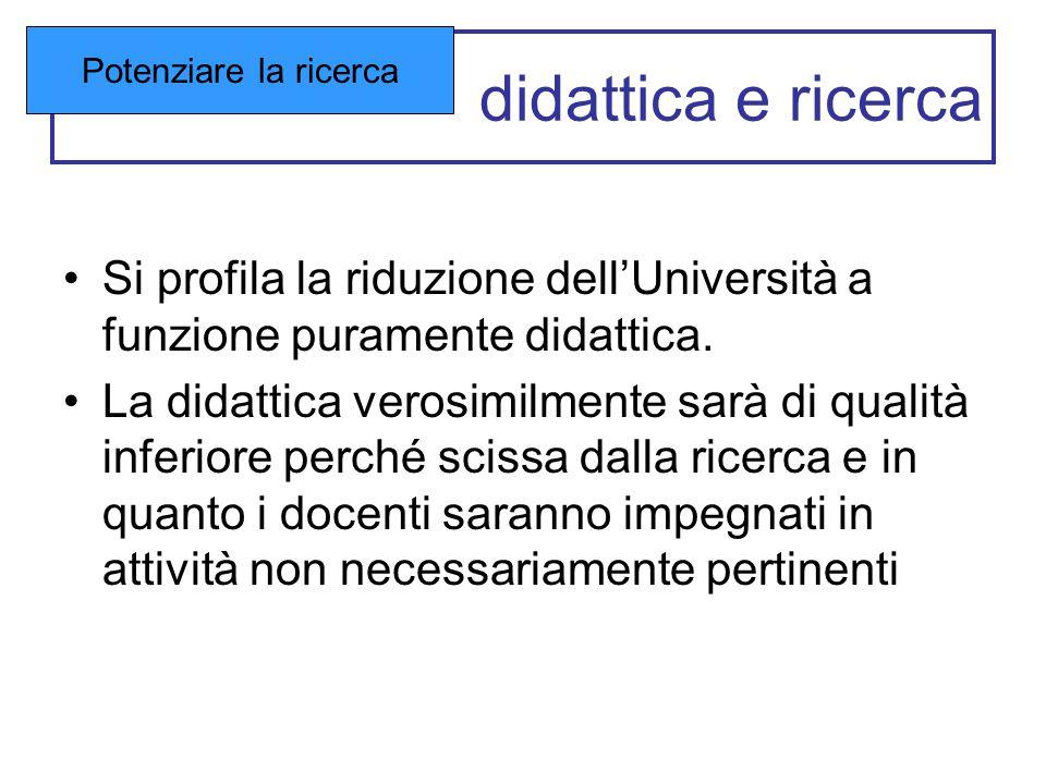 didattica e ricerca Si profila la riduzione dell'Università a funzione puramente didattica. La didattica verosimilmente sarà di qualità inferiore perc