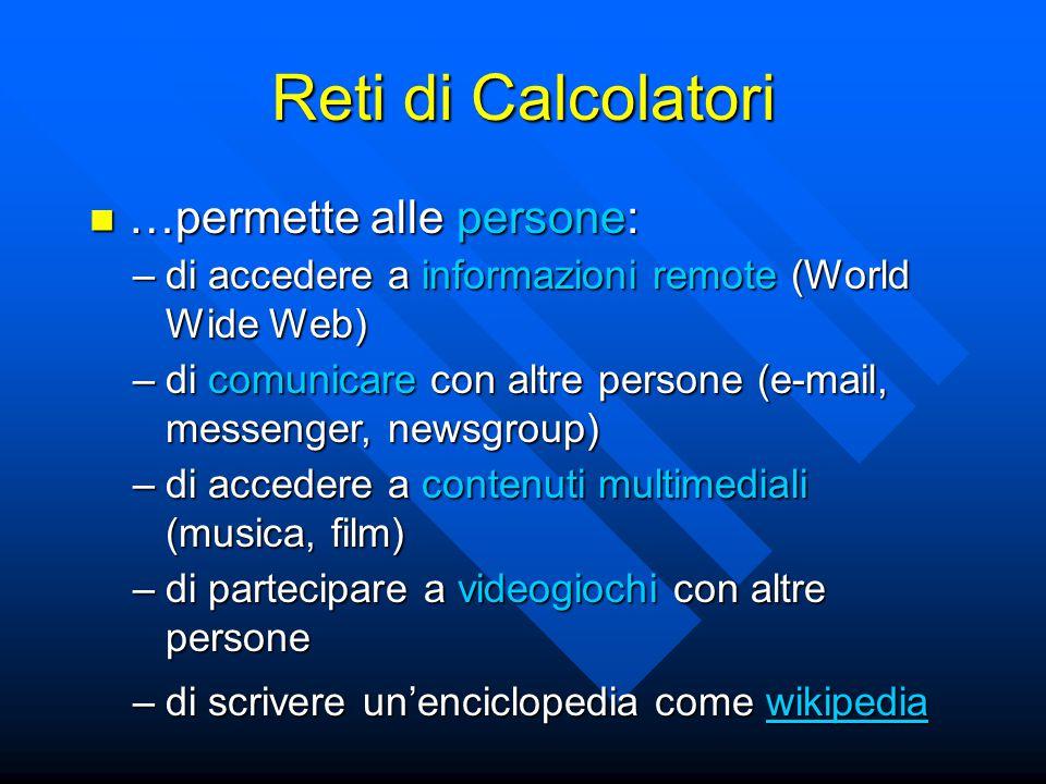 Reti di Calcolatori …permette alle persone: …permette alle persone: –di accedere a informazioni remote (World Wide Web) –di comunicare con altre perso