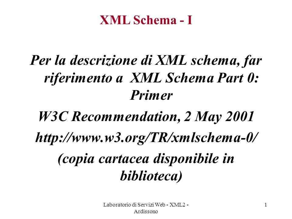 Laboratorio di Servizi Web - XML2 - Ardissono 1 XML Schema - I Per la descrizione di XML schema, far riferimento a XML Schema Part 0: Primer W3C Recommendation, 2 May 2001 http://www.w3.org/TR/xmlschema-0/ (copia cartacea disponibile in biblioteca)