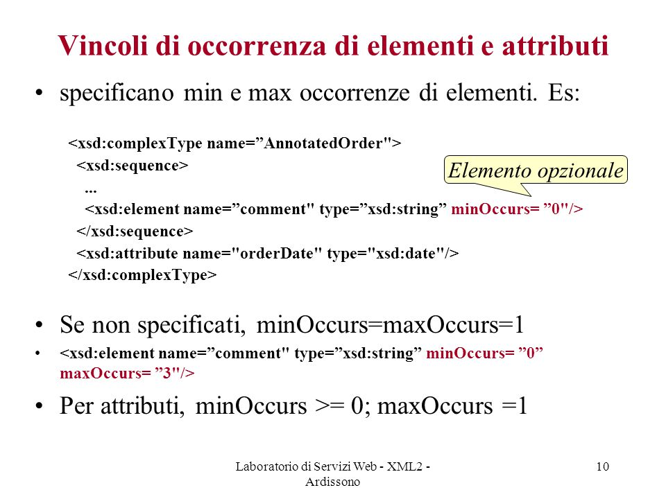 Laboratorio di Servizi Web - XML2 - Ardissono 10 Vincoli di occorrenza di elementi e attributi specificano min e max occorrenze di elementi.