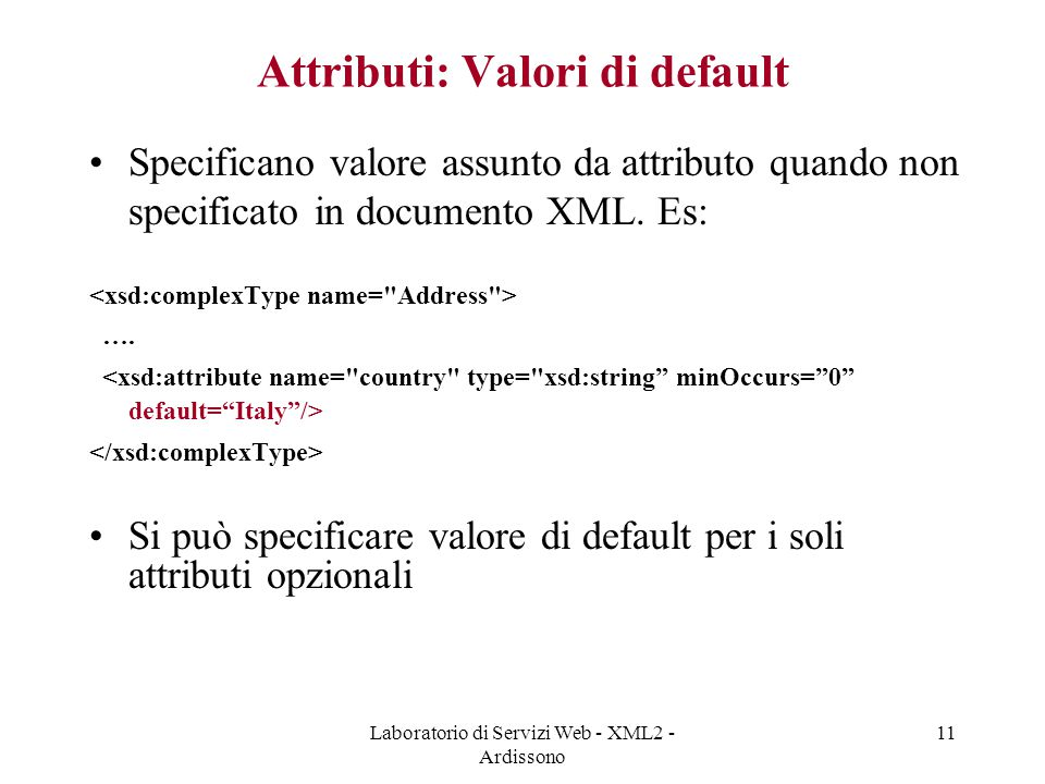 Laboratorio di Servizi Web - XML2 - Ardissono 11 Attributi: Valori di default Specificano valore assunto da attributo quando non specificato in docume