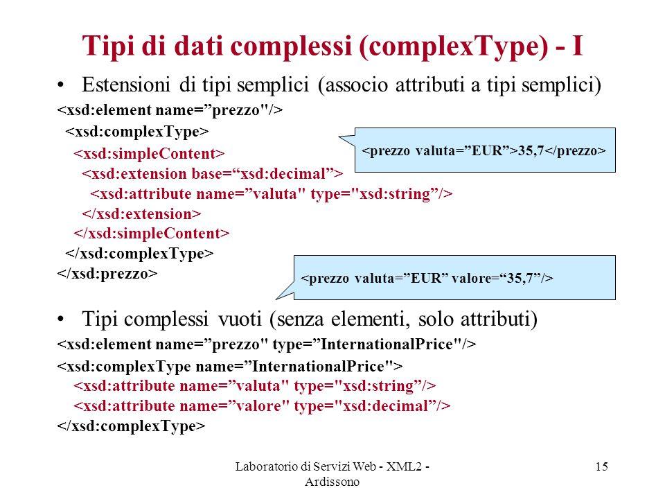 Laboratorio di Servizi Web - XML2 - Ardissono 15 Tipi di dati complessi (complexType) - I Estensioni di tipi semplici (associo attributi a tipi semplici) Tipi complessi vuoti (senza elementi, solo attributi) 35,7