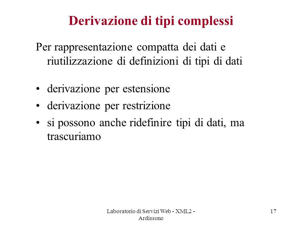 Laboratorio di Servizi Web - XML2 - Ardissono 17 Derivazione di tipi complessi Per rappresentazione compatta dei dati e riutilizzazione di definizioni di tipi di dati derivazione per estensione derivazione per restrizione si possono anche ridefinire tipi di dati, ma trascuriamo